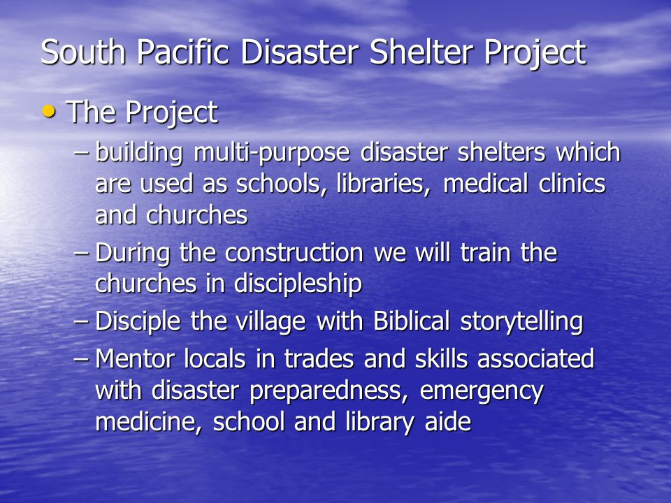 South Pacific Disaster Shelter Project The Project The Project –building multi-purpose disaster shelters which are used as schools, libraries, medical clinics and churches –During the construction we will train the churches in discipleship –Disciple the village with Biblical storytelling –Mentor locals in trades and skills associated with disaster preparedness, emergency medicine, school and library aide