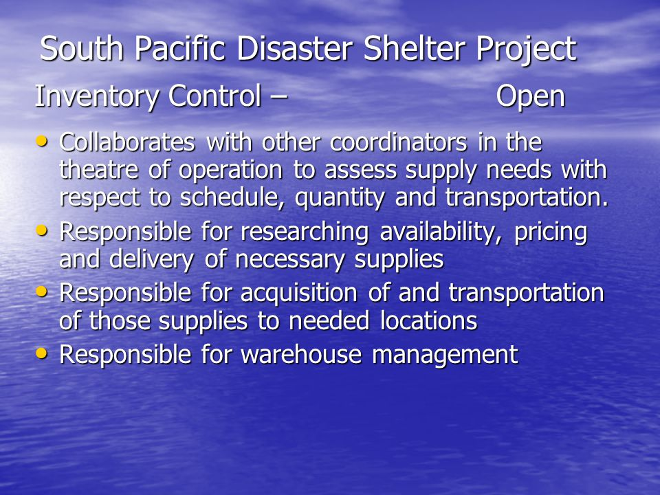 South Pacific Disaster Shelter Project Inventory Control –Open Collaborates with other coordinators in the theatre of operation to assess supply needs with respect to schedule, quantity and transportation.