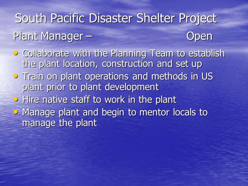 South Pacific Disaster Shelter Project Plant Manager –Open Collaborate with the Planning Team to establish the plant location, construction and set up Collaborate with the Planning Team to establish the plant location, construction and set up Train on plant operations and methods in US plant prior to plant development Train on plant operations and methods in US plant prior to plant development Hire native staff to work in the plant Hire native staff to work in the plant Manage plant and begin to mentor locals to manage the plant Manage plant and begin to mentor locals to manage the plant