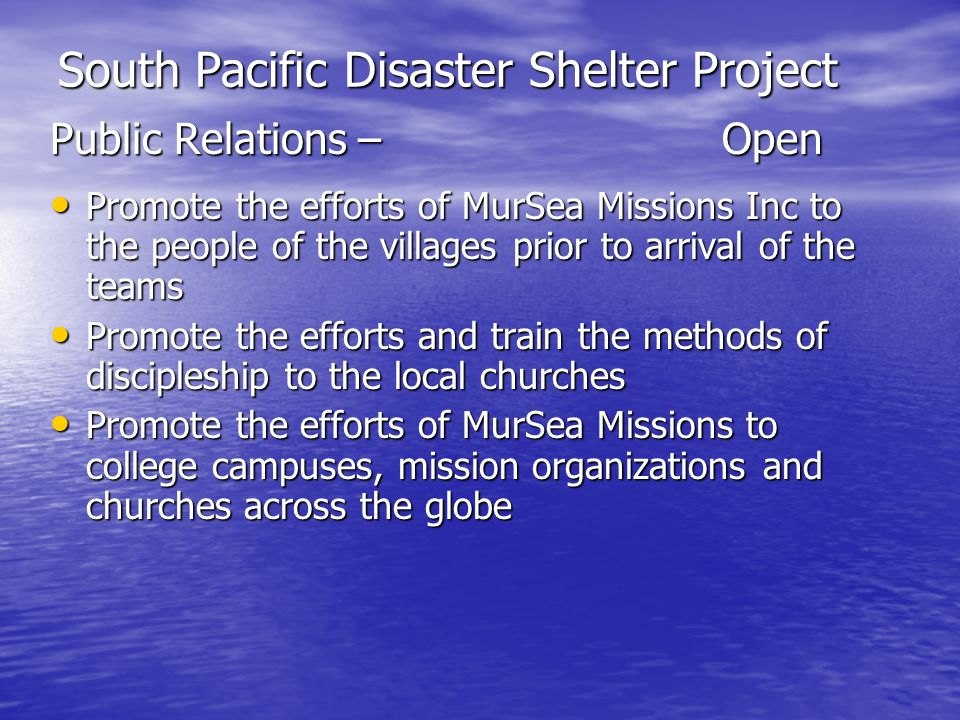 South Pacific Disaster Shelter Project Public Relations –Open Promote the efforts of MurSea Missions Inc to the people of the villages prior to arrival of the teams Promote the efforts of MurSea Missions Inc to the people of the villages prior to arrival of the teams Promote the efforts and train the methods of discipleship to the local churches Promote the efforts and train the methods of discipleship to the local churches Promote the efforts of MurSea Missions to college campuses, mission organizations and churches across the globe Promote the efforts of MurSea Missions to college campuses, mission organizations and churches across the globe