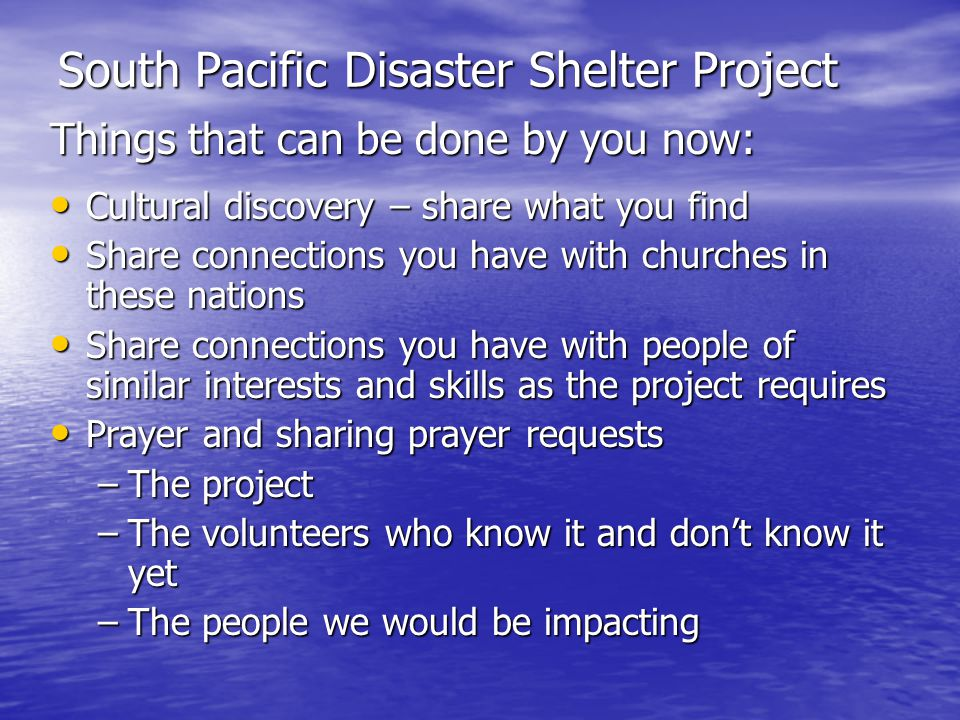 South Pacific Disaster Shelter Project Things that can be done by you now: Cultural discovery – share what you find Cultural discovery – share what you find Share connections you have with churches in these nations Share connections you have with churches in these nations Share connections you have with people of similar interests and skills as the project requires Share connections you have with people of similar interests and skills as the project requires Prayer and sharing prayer requests Prayer and sharing prayer requests –The project –The volunteers who know it and dont know it yet –The people we would be impacting