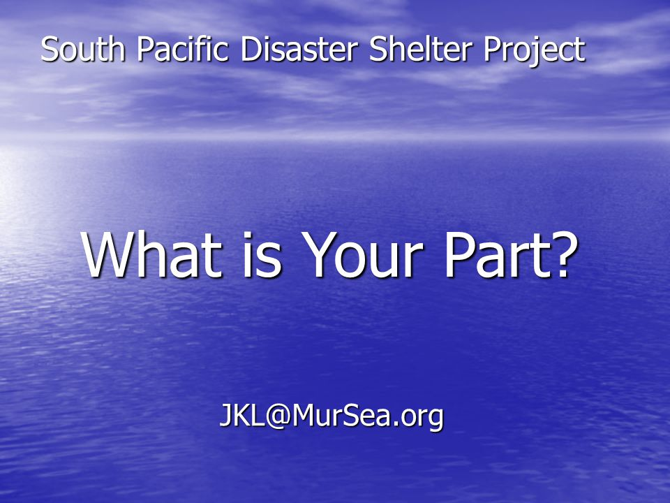 South Pacific Disaster Shelter Project What is Your Part JKL@MurSea.org