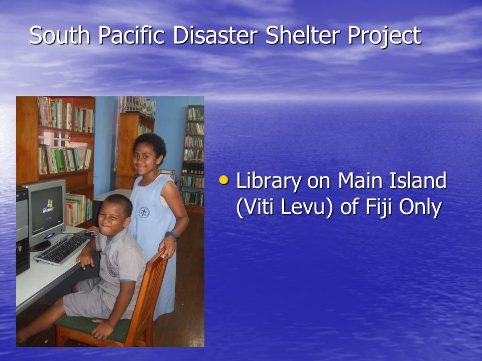 South Pacific Disaster Shelter Project Library on Main Island (Viti Levu) of Fiji Only Library on Main Island (Viti Levu) of Fiji Only
