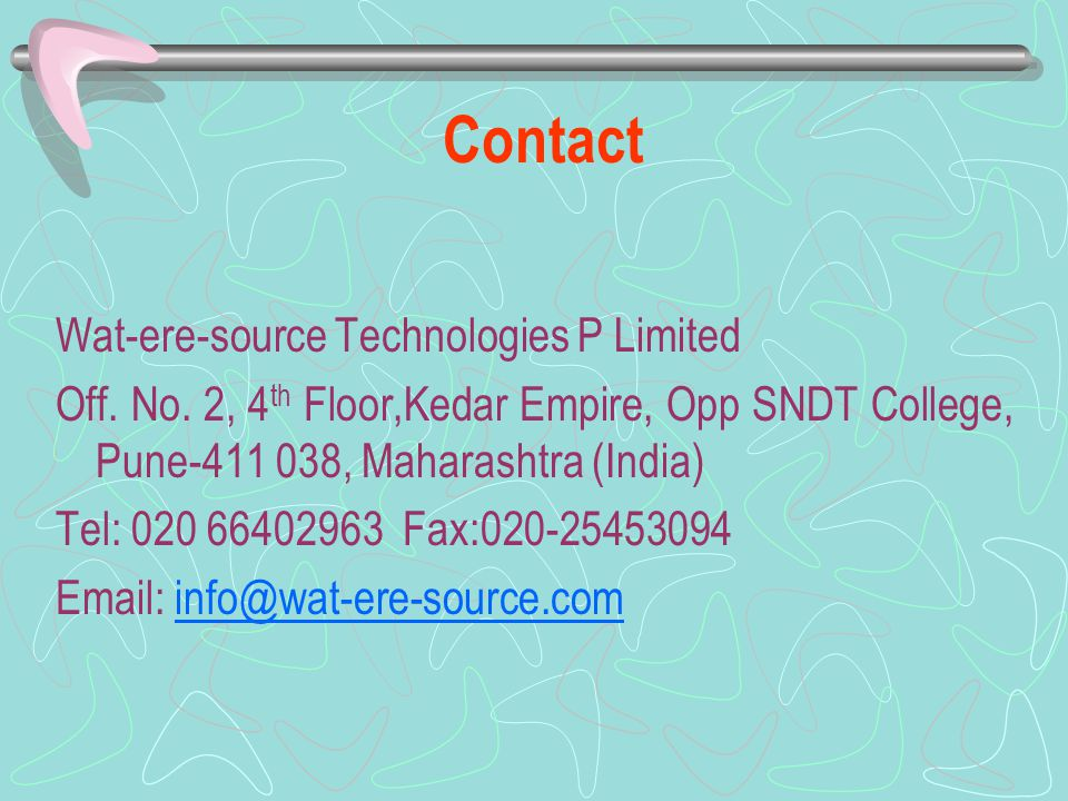 Contact Wat-ere-source Technologies P Limited Off. No. 2, 4 th Floor,Kedar Empire, Opp SNDT College, Pune-411 038, Maharashtra (India) Tel: 020 664029