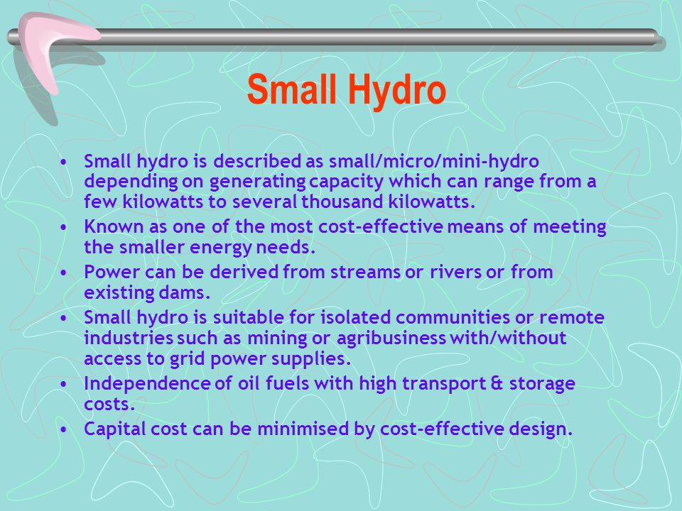 Small Hydro Small hydro is described as small/micro/mini-hydro depending on generating capacity which can range from a few kilowatts to several thousand kilowatts.
