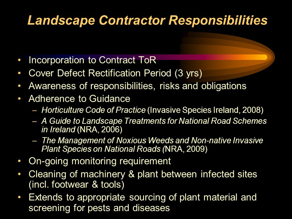 Landscape Contractor Responsibilities Incorporation to Contract ToR Cover Defect Rectification Period (3 yrs) Awareness of responsibilities, risks and obligations Adherence to Guidance – Horticulture Code of Practice (Invasive Species Ireland, 2008) – A Guide to Landscape Treatments for National Road Schemes in Ireland (NRA, 2006) – The Management of Noxious Weeds and Non-native Invasive Plant Species on National Roads (NRA, 2009) On-going monitoring requirement Cleaning of machinery & plant between infected sites (incl.