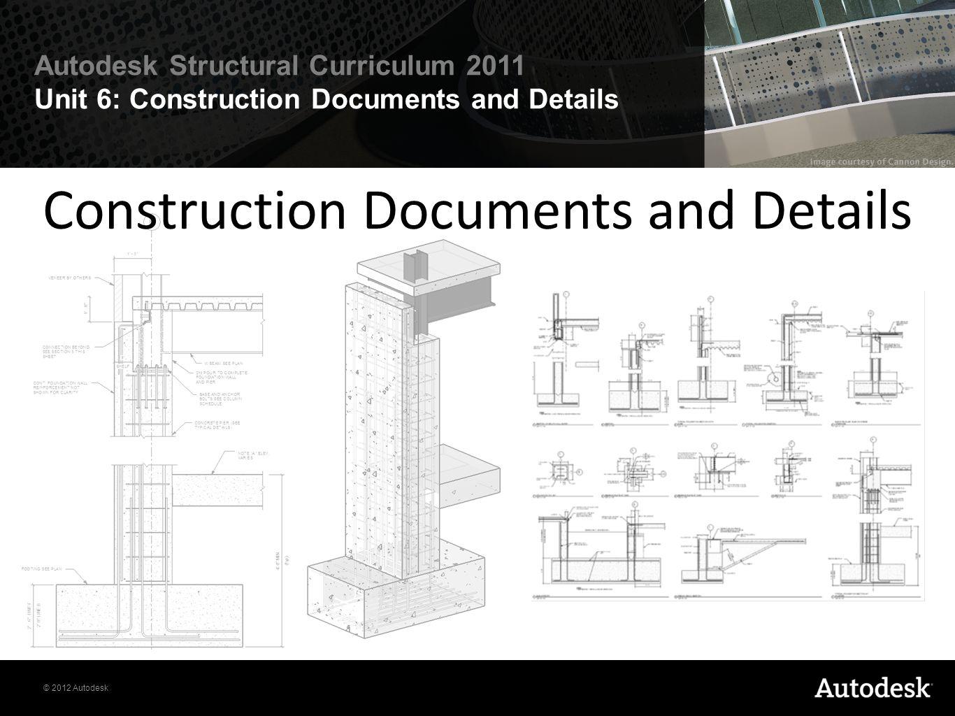© 2012 Autodesk Autodesk Structural Curriculum 2011 Unit 6: Construction Documents and Details Construction Documents and Details