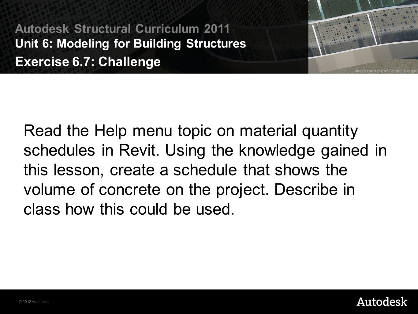 © 2012 Autodesk Autodesk Structural Curriculum 2011 Unit 6: Modeling for Building Structures Exercise 6.7: Challenge Read the Help menu topic on mater