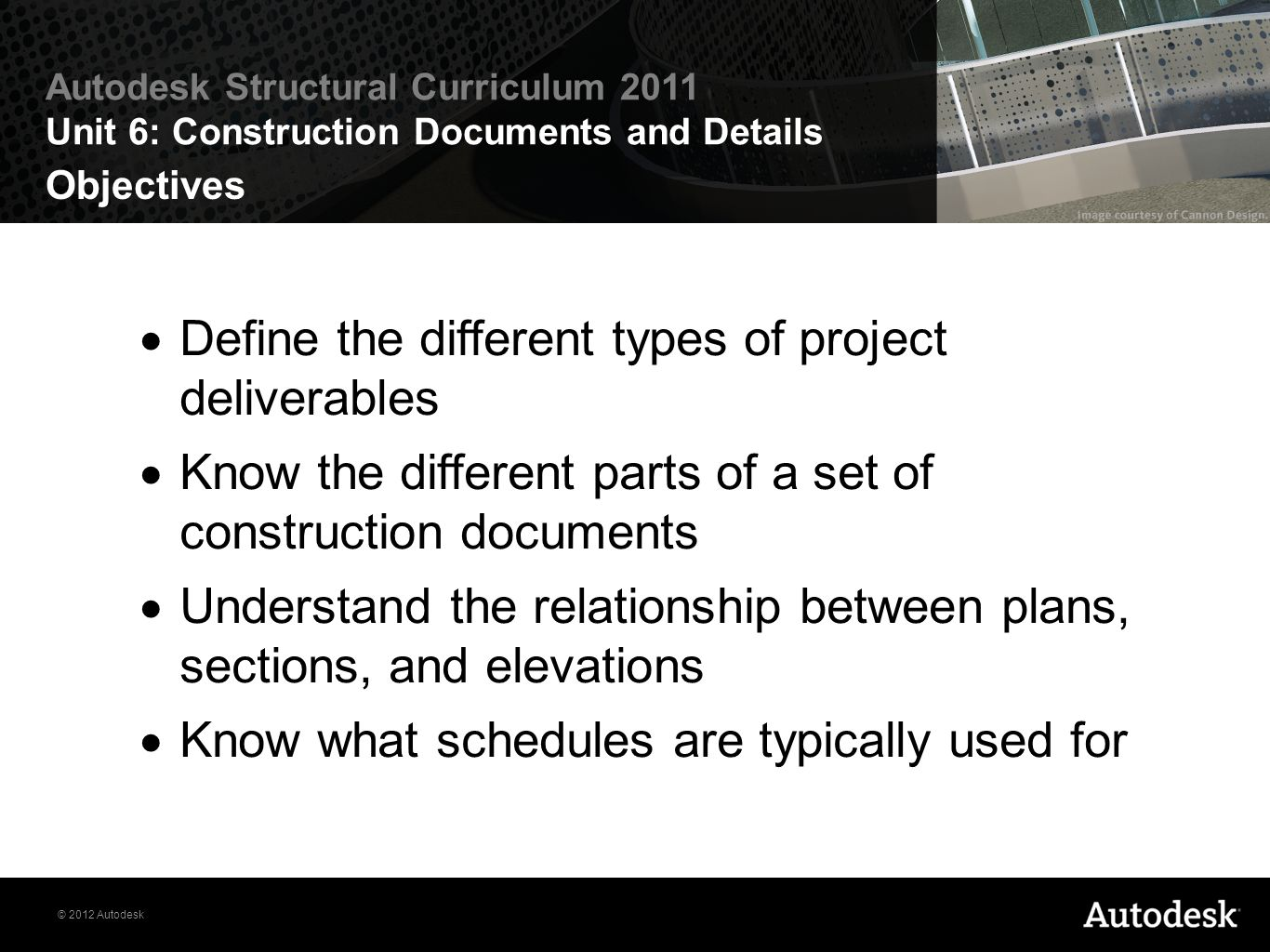 © 2012 Autodesk Autodesk Structural Curriculum 2011 Unit 6: Construction Documents and Details Objectives Define the different types of project delive