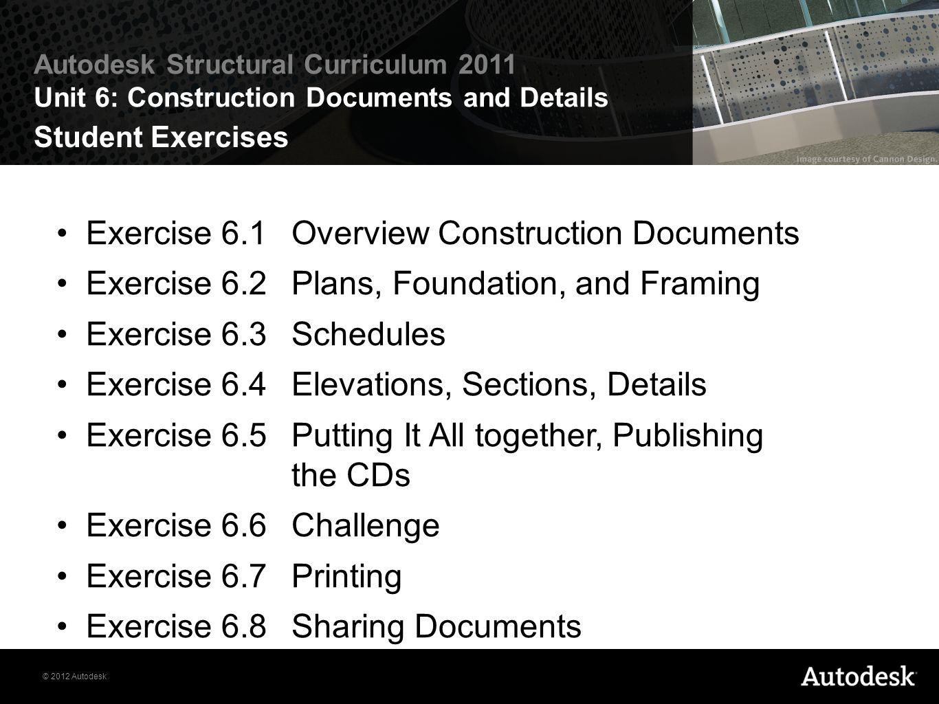 © 2012 Autodesk Autodesk Structural Curriculum 2011 Unit 6: Construction Documents and Details Student Exercises Exercise 6.1Overview Construction Doc