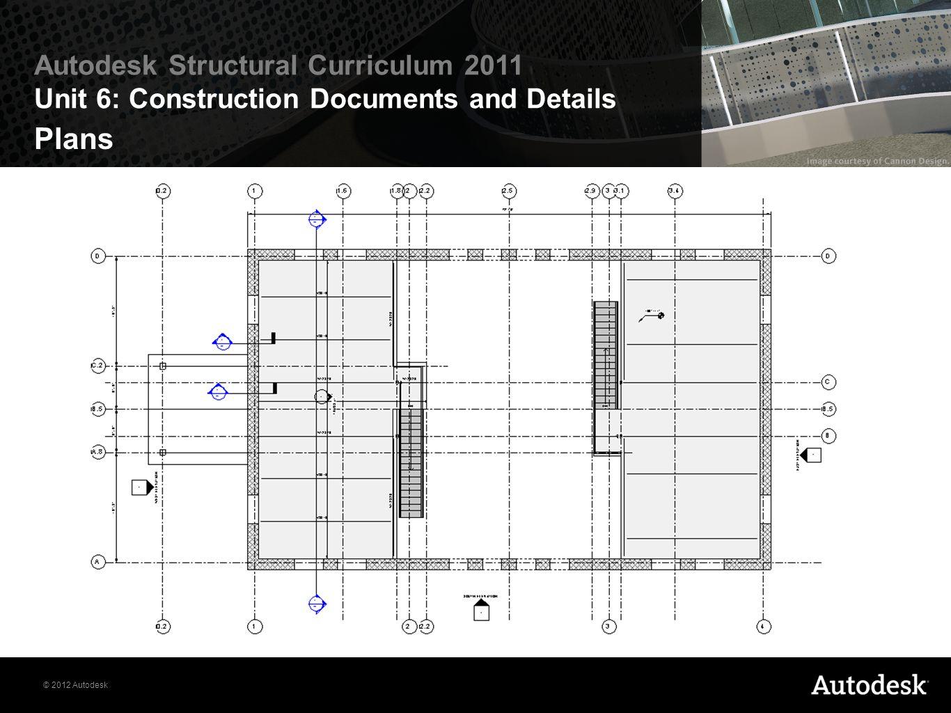 © 2012 Autodesk Autodesk Structural Curriculum 2011 Unit 6: Construction Documents and Details Plans