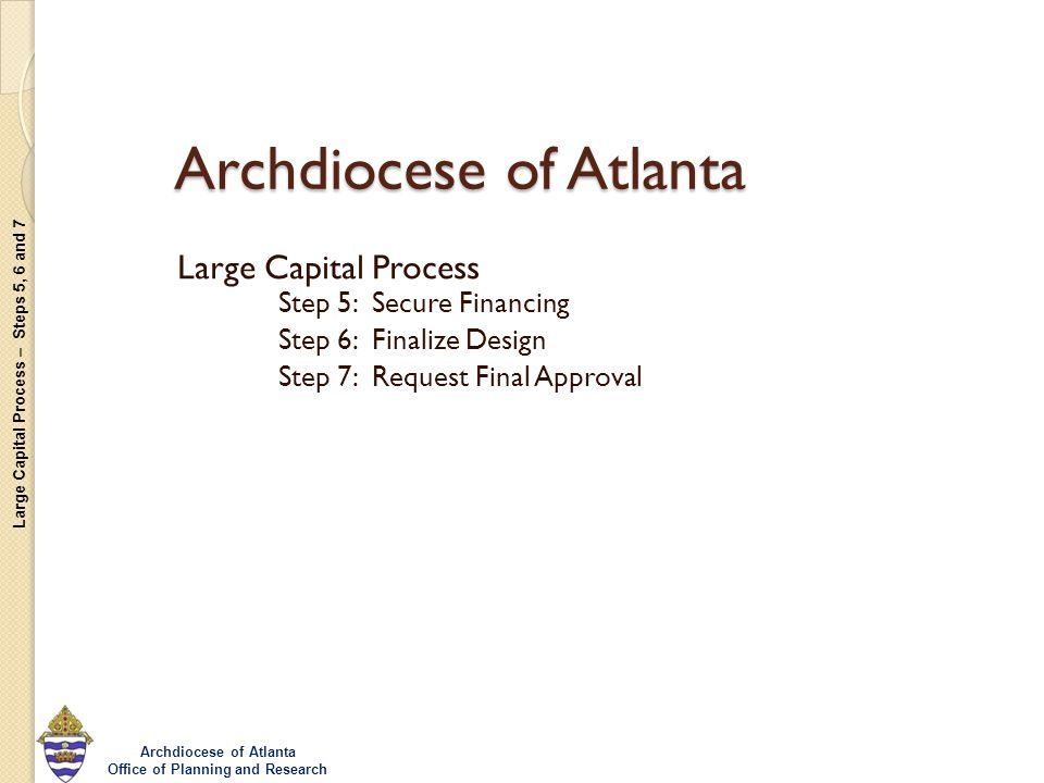Large Capital Process – Steps 5, 6 and 7 Archdiocese of Atlanta Office of Planning and Research Archdiocese of Atlanta Large Capital Process Step 5: Secure Financing Step 6: Finalize Design Step 7: Request Final Approval