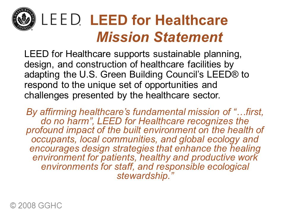 © 2008 GGHC LEED for Healthcare Mission Statement LEED for Healthcare supports sustainable planning, design, and construction of healthcare facilities by adapting the U.S.