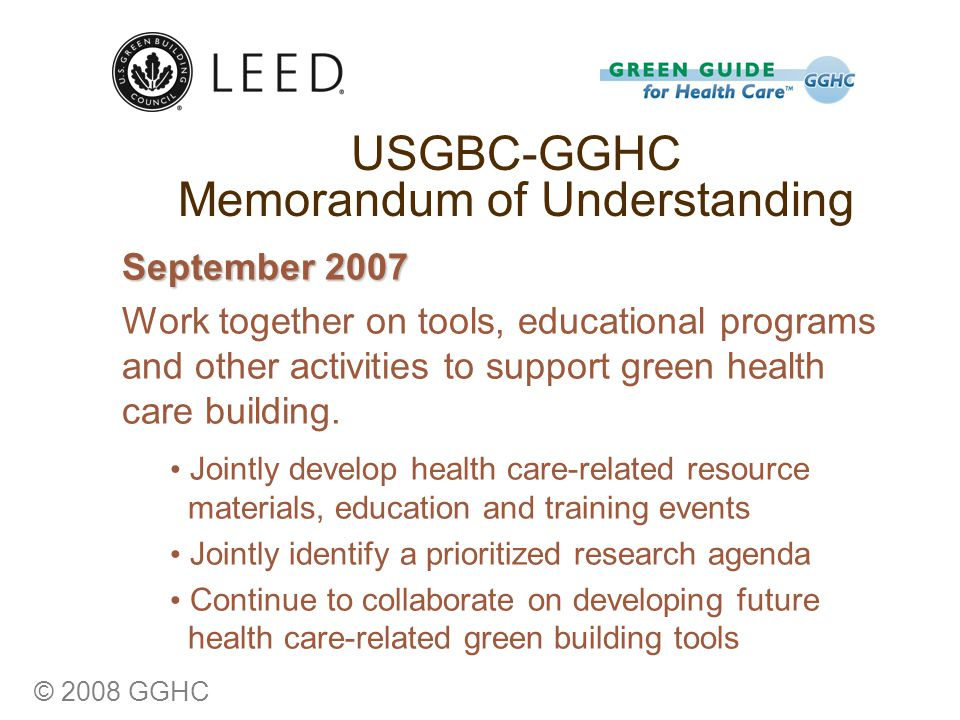 © 2008 GGHC USGBC-GGHC Memorandum of Understanding September 2007 Work together on tools, educational programs and other activities to support green health care building.