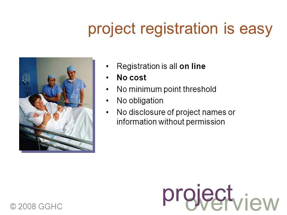 © 2008 GGHC Registration is all on line No cost No minimum point threshold No obligation No disclosure of project names or information without permission project registration is easy overview project