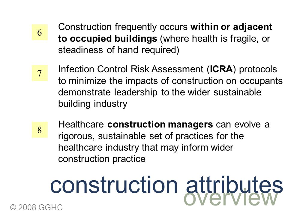© 2008 GGHC 6 7 8 Construction frequently occurs within or adjacent to occupied buildings (where health is fragile, or steadiness of hand required) overview construction attributes Infection Control Risk Assessment (ICRA) protocols to minimize the impacts of construction on occupants demonstrate leadership to the wider sustainable building industry Healthcare construction managers can evolve a rigorous, sustainable set of practices for the healthcare industry that may inform wider construction practice