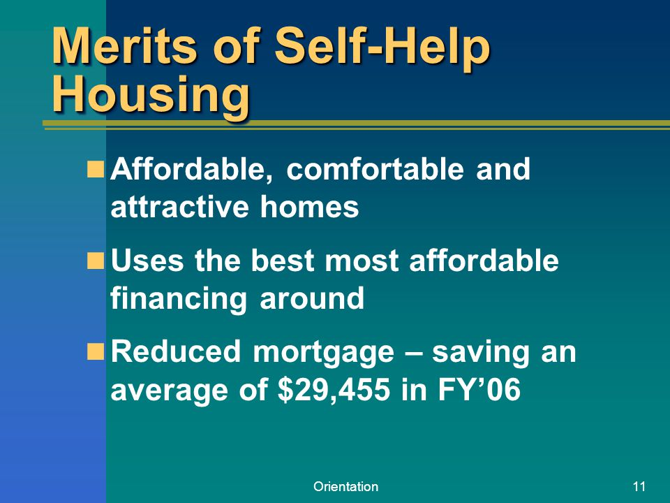 Orientation11 Merits of Self-Help Housing Affordable, comfortable and attractive homes Uses the best most affordable financing around Reduced mortgage