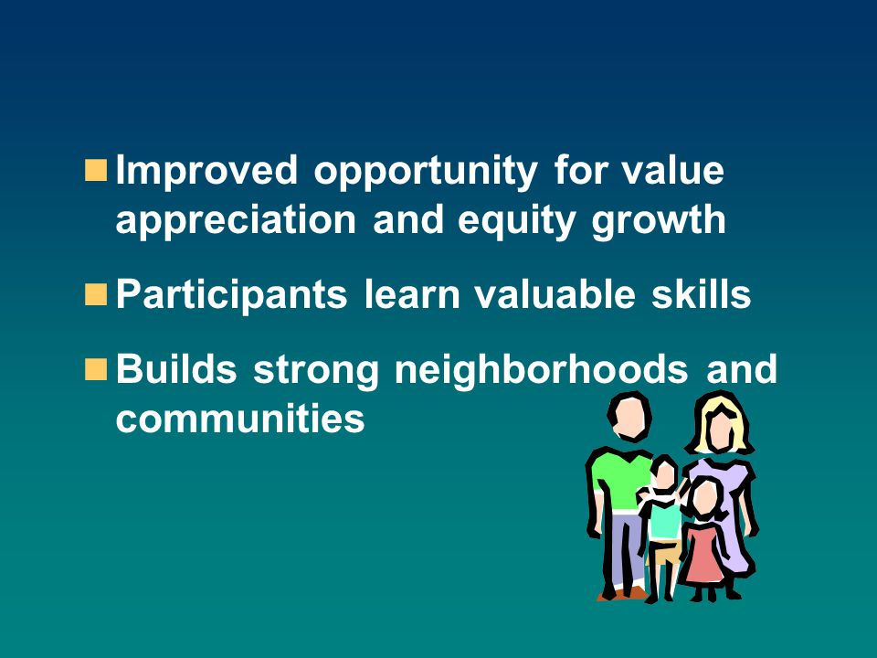 Improved opportunity for value appreciation and equity growth Participants learn valuable skills Builds strong neighborhoods and communities