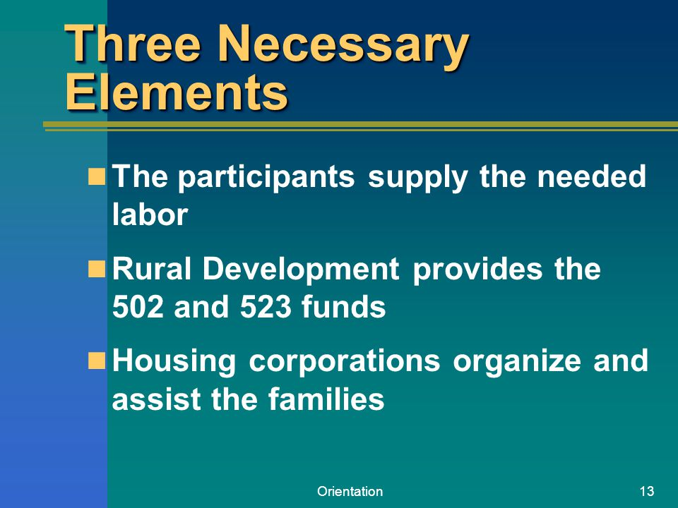 Orientation13 Three Necessary Elements The participants supply the needed labor Rural Development provides the 502 and 523 funds Housing corporations