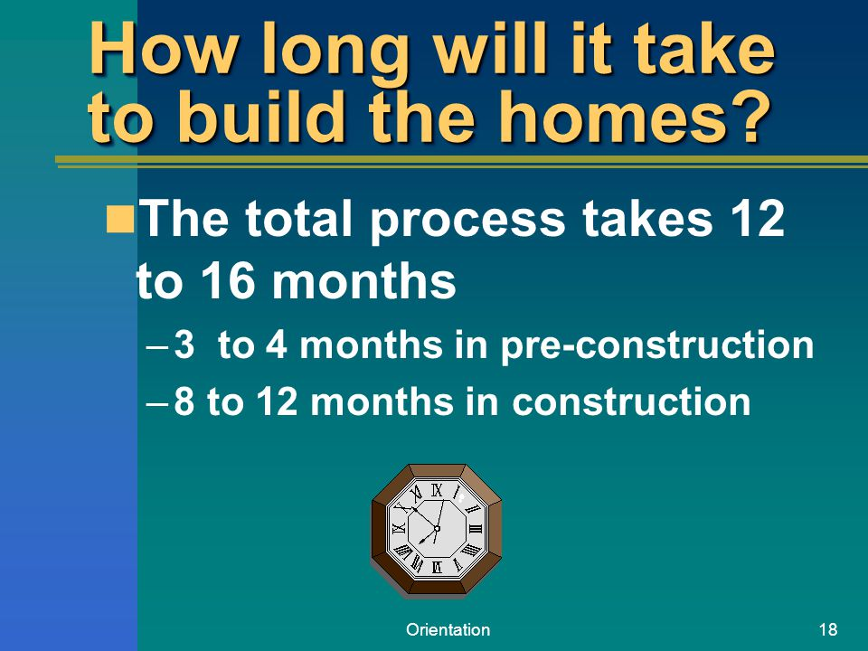 Orientation18 How long will it take to build the homes? The total process takes 12 to 16 months –3 to 4 months in pre-construction –8 to 12 months in