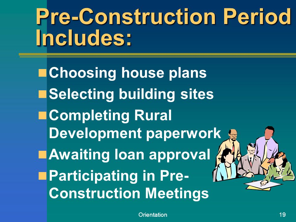 Orientation19 Pre-Construction Period Includes: Choosing house plans Selecting building sites Completing Rural Development paperwork Awaiting loan app
