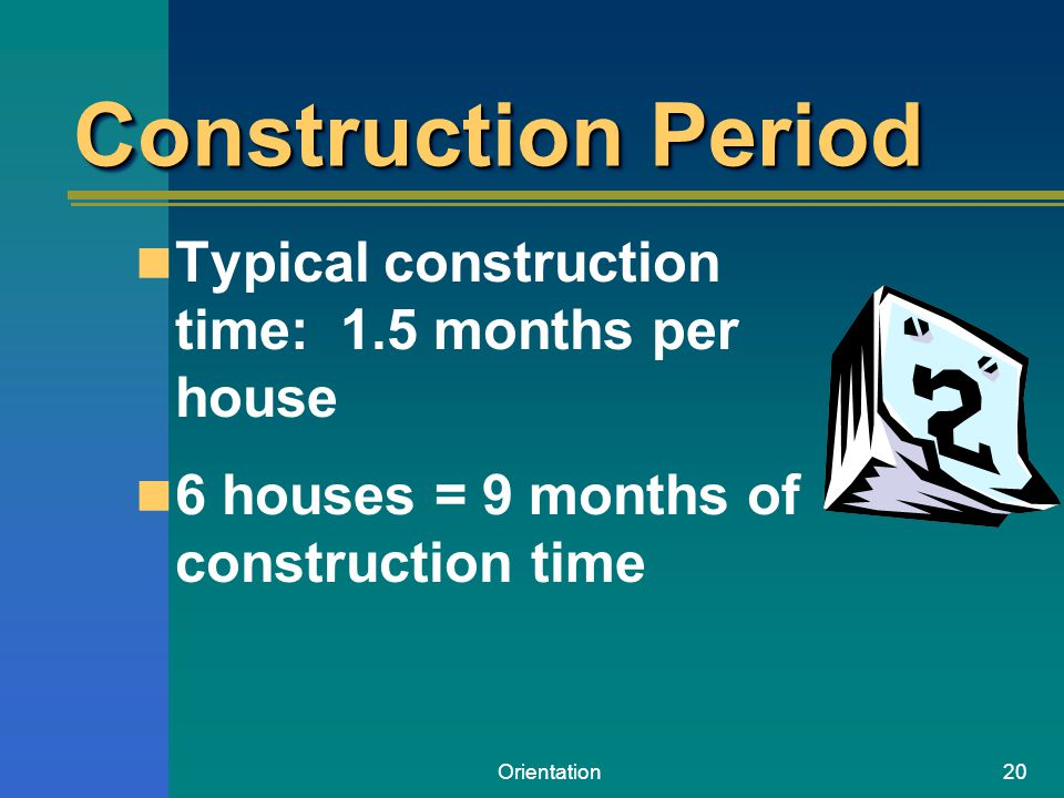 Orientation20 Construction Period Typical construction time: 1.5 months per house 6 houses = 9 months of construction time
