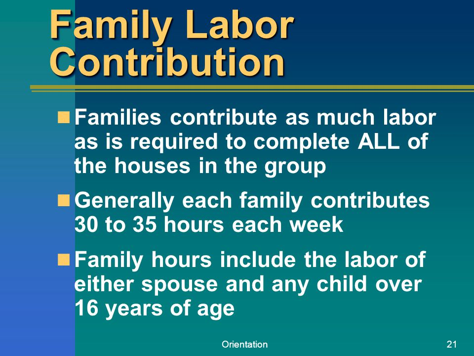 Orientation21 Family Labor Contribution Families contribute as much labor as is required to complete ALL of the houses in the group Generally each fam