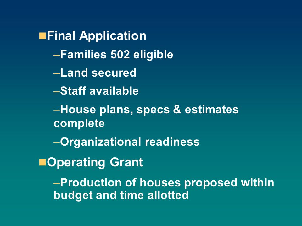 Final Application –Families 502 eligible –Land secured –Staff available –House plans, specs & estimates complete –Organizational readiness Operating G