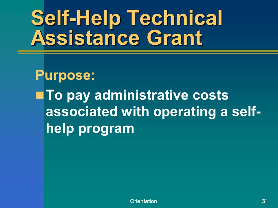 Orientation31 Self-Help Technical Assistance Grant Purpose: To pay administrative costs associated with operating a self- help program
