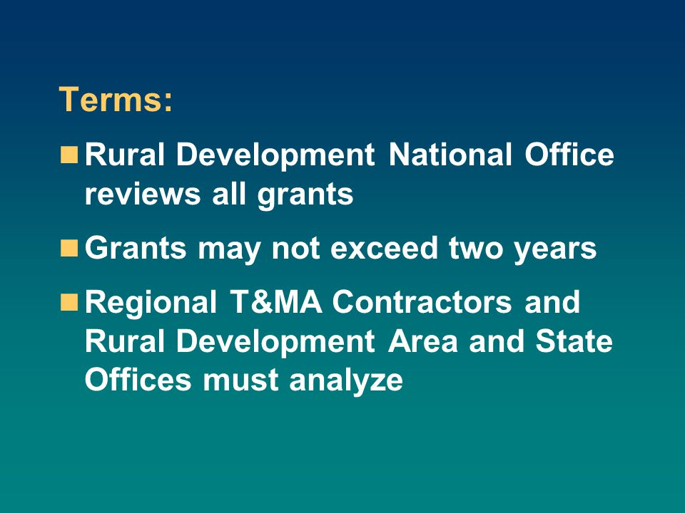 Terms: Rural Development National Office reviews all grants Grants may not exceed two years Regional T&MA Contractors and Rural Development Area and S