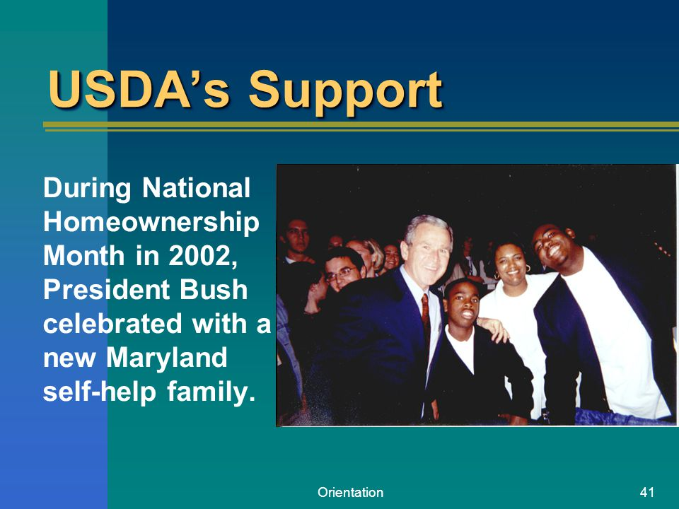 Orientation41 USDAs Support During National Homeownership Month in 2002, President Bush celebrated with a new Maryland self-help family.