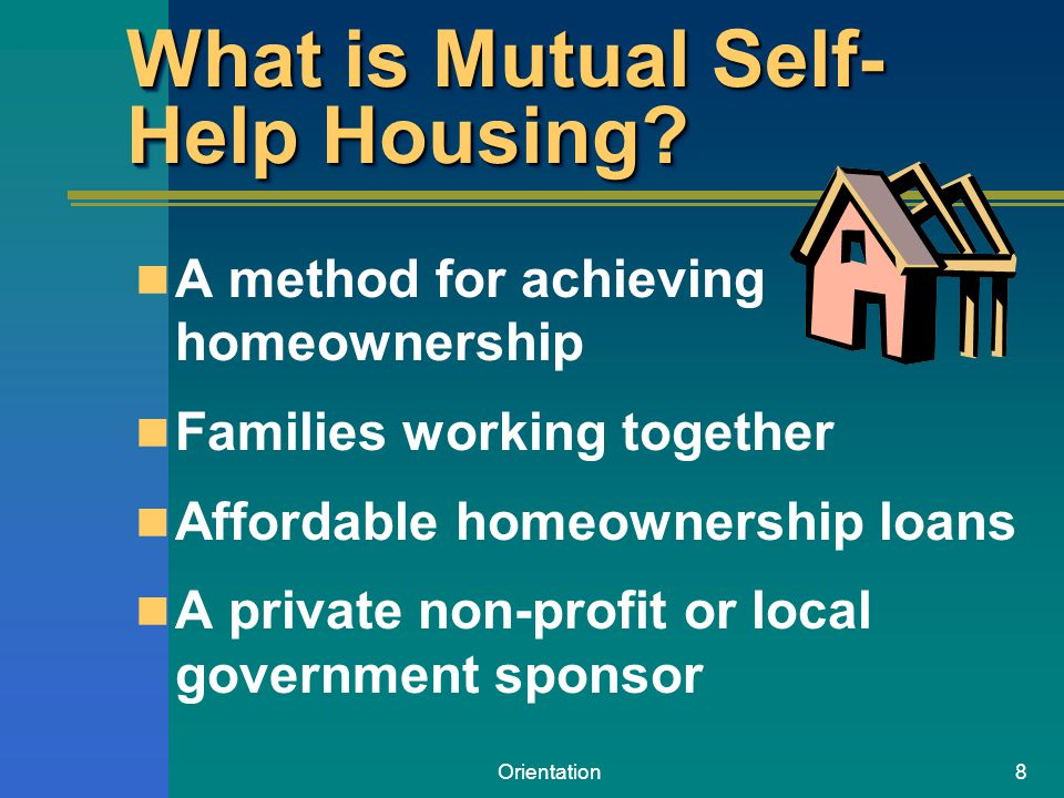 Orientation8 What is Mutual Self- Help Housing? A method for achieving homeownership Families working together Affordable homeownership loans A privat