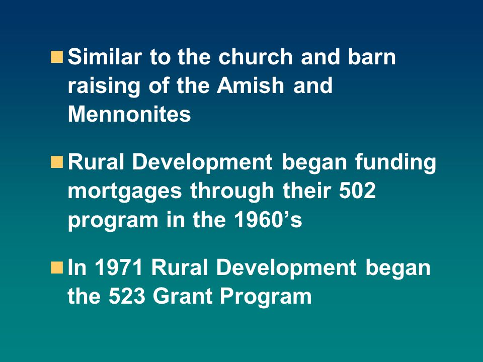 Similar to the church and barn raising of the Amish and Mennonites Rural Development began funding mortgages through their 502 program in the 1960s In