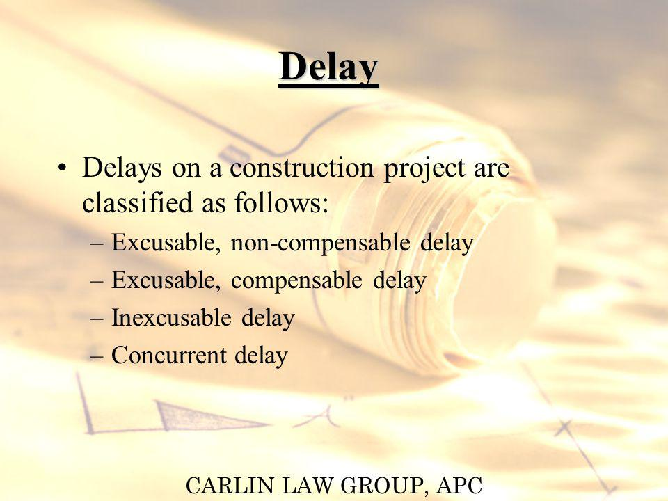 CARLIN LAW GROUP, APC Delay Delays on a construction project are classified as follows: –Excusable, non-compensable delay –Excusable, compensable dela