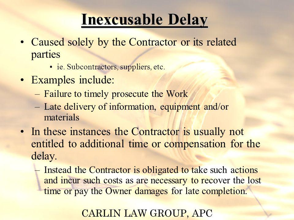 CARLIN LAW GROUP, APC Inexcusable Delay Caused solely by the Contractor or its related parties ie. Subcontractors, suppliers, etc. Examples include: –