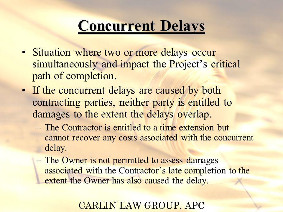 CARLIN LAW GROUP, APC Concurrent Delays Situation where two or more delays occur simultaneously and impact the Projects critical path of completion. I