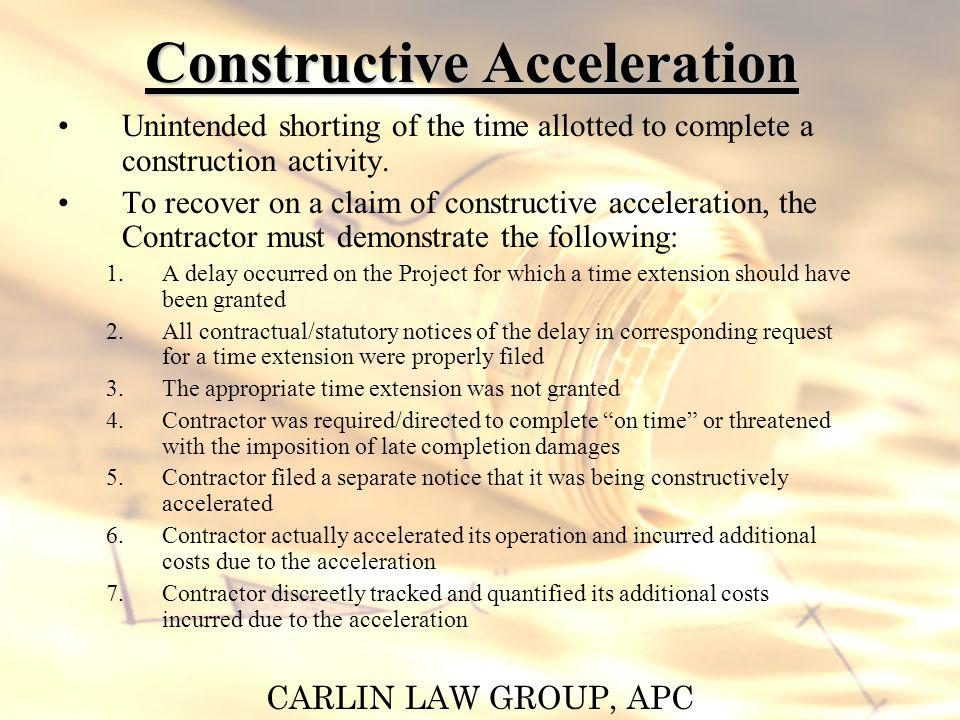 CARLIN LAW GROUP, APC Constructive Acceleration Unintended shorting of the time allotted to complete a construction activity. To recover on a claim of