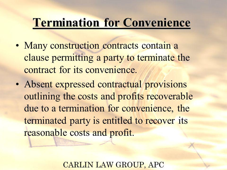 CARLIN LAW GROUP, APC Termination for Convenience Many construction contracts contain a clause permitting a party to terminate the contract for its co
