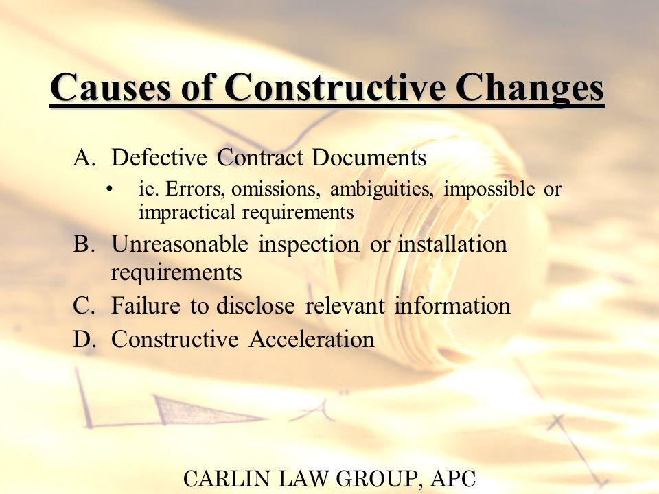 CARLIN LAW GROUP, APC Causes of Constructive Changes A.Defective Contract Documents ie. Errors, omissions, ambiguities, impossible or impractical requ