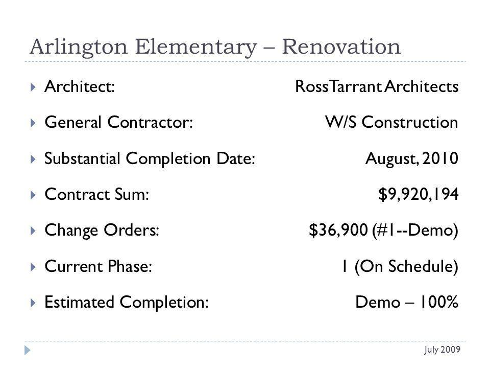 Arlington Elementary – Renovation Architect: RossTarrant Architects General Contractor: W/S Construction Substantial Completion Date:August, 2010 Contract Sum:$9,920,194 Change Orders: $36,900 (#1--Demo) Current Phase:1 (On Schedule) Estimated Completion:Demo – 100% July 2009