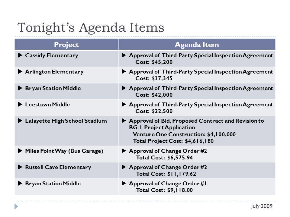Tonights Agenda Items Project Agenda Item Cassidy Elementary Approval of Third-Party Special Inspection Agreement Cost: $45,200 Arlington Elementary Approval of Third-Party Special Inspection Agreement Cost: $37,345 Bryan Station Middle Approval of Third-Party Special Inspection Agreement Cost: $42,000 Leestown Middle Approval of Third-Party Special Inspection Agreement Cost: $22,500 Lafayette High School Stadium Approval of Bid, Proposed Contract and Revision to BG-1 Project Application Venture One Construction: $4,100,000 Total Project Cost: $4,616,180 Miles Point Way (Bus Garage) Approval of Change Order #2 Total Cost: $6,575.94 Russell Cave Elementary Approval of Change Order #2 Total Cost: $11,179.62 Bryan Station Middle Approval of Change Order #1 Total Cost: $9,118.00 July 2009