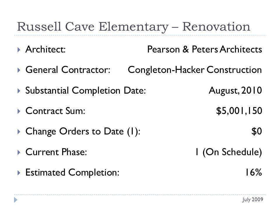 Russell Cave Elementary – Renovation Architect: Pearson & Peters Architects General Contractor: Congleton-Hacker Construction Substantial Completion Date:August, 2010 Contract Sum:$5,001,150 Change Orders to Date (1):$0 Current Phase:1 (On Schedule) Estimated Completion:16% July 2009