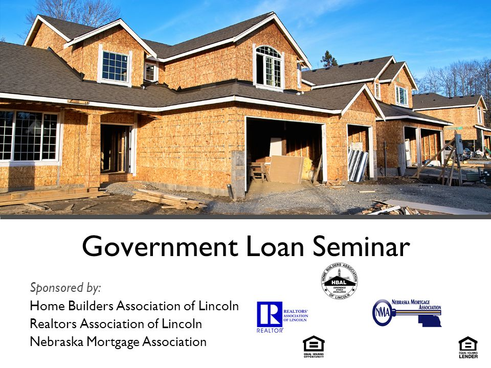 Government Loan Seminar Sponsored by: Home Builders Association of Lincoln Realtors Association of Lincoln Nebraska Mortgage Association