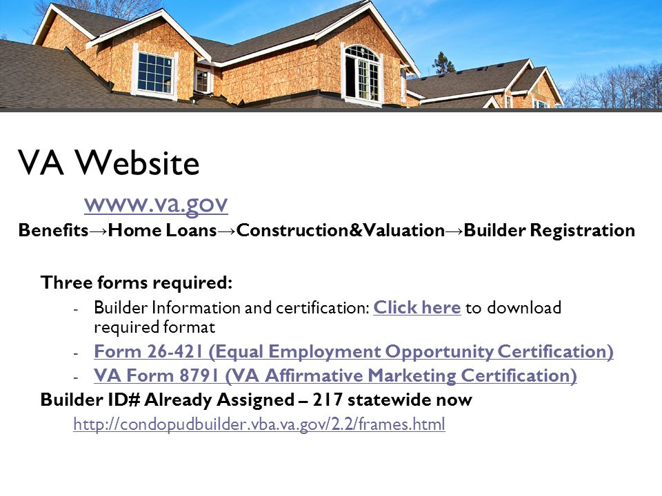 VA Website www.va.gov Benefits Home Loans Construction&Valuation Builder Registration www.va.gov Three forms required: - Builder Information and certi