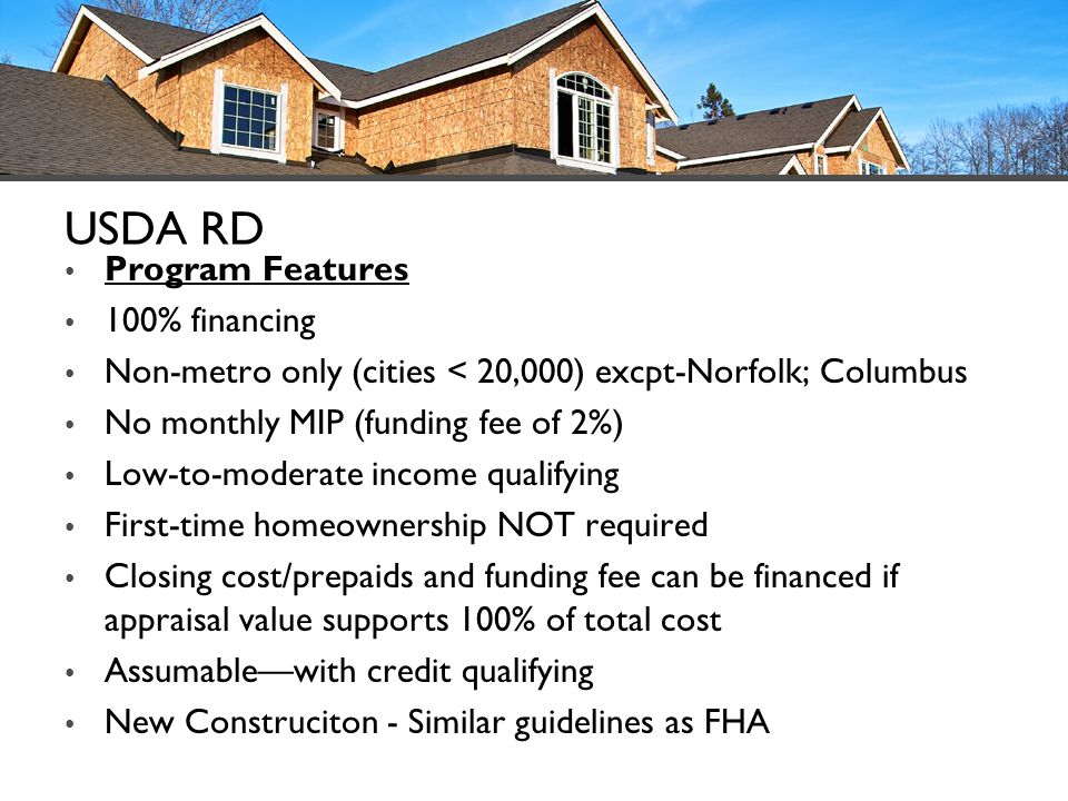 USDA RD Program Features 100% financing Non-metro only (cities < 20,000) excpt-Norfolk; Columbus No monthly MIP (funding fee of 2%) Low-to-moderate in