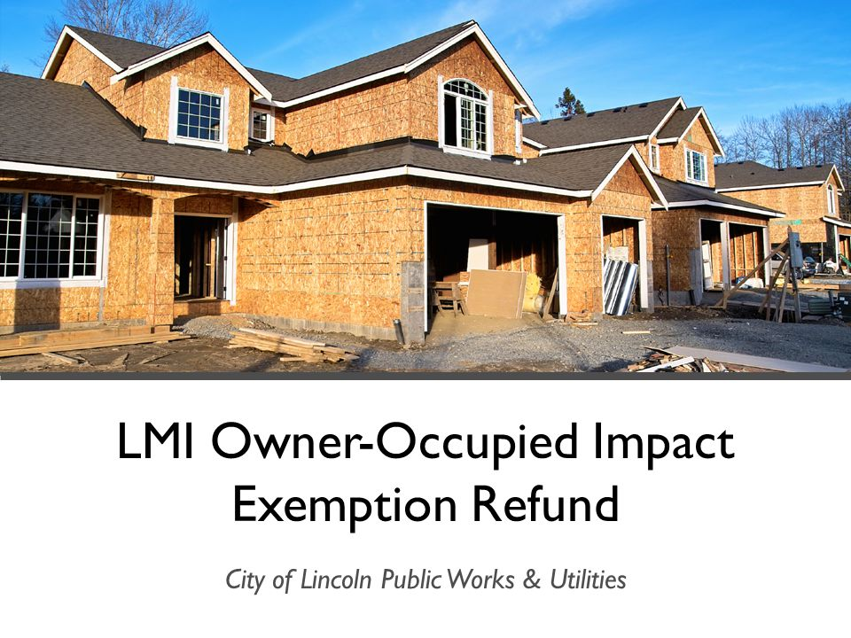 LMI Owner-Occupied Impact Exemption Refund City of Lincoln Public Works & Utilities