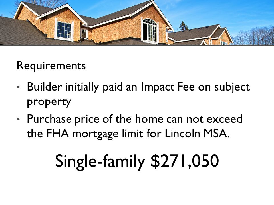 Builder initially paid an Impact Fee on subject property Purchase price of the home can not exceed the FHA mortgage limit for Lincoln MSA. Single-fami