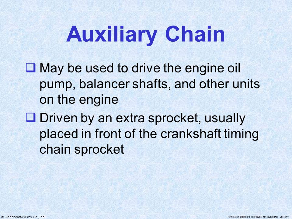 © Goodheart-Willcox Co., Inc. Permission granted to reproduce for educational use only Auxiliary Chain May be used to drive the engine oil pump, balan