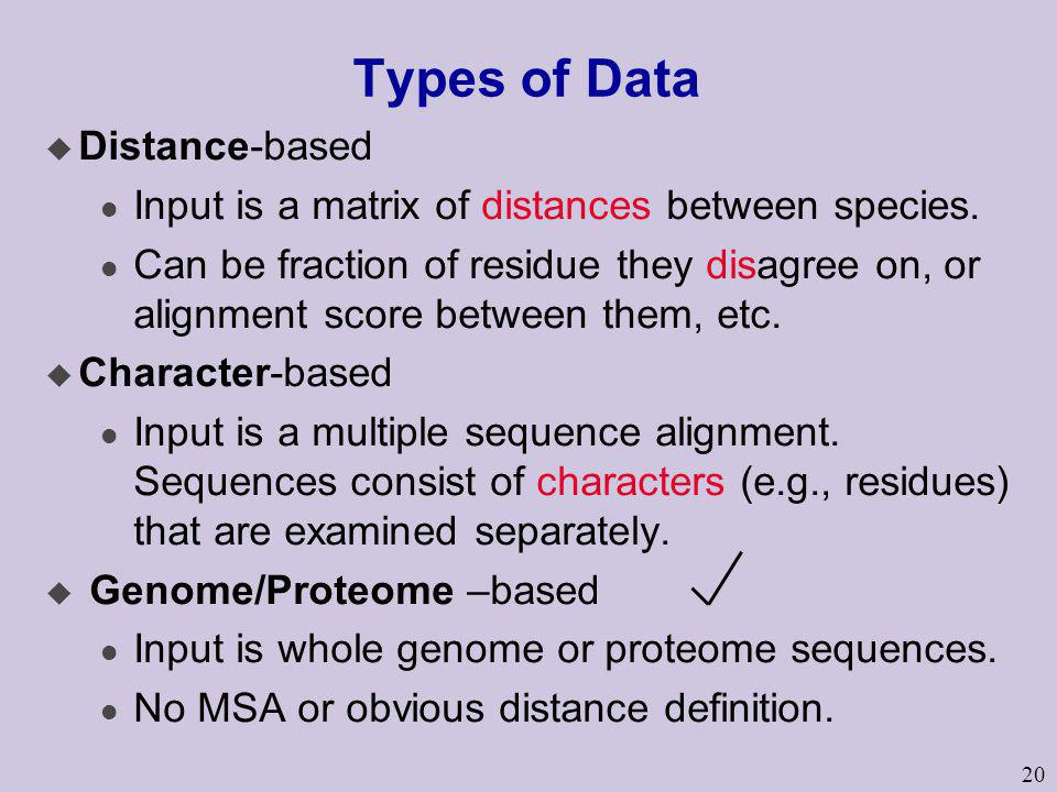 20 Types of Data u Distance-based l Input is a matrix of distances between species. l Can be fraction of residue they disagree on, or alignment score