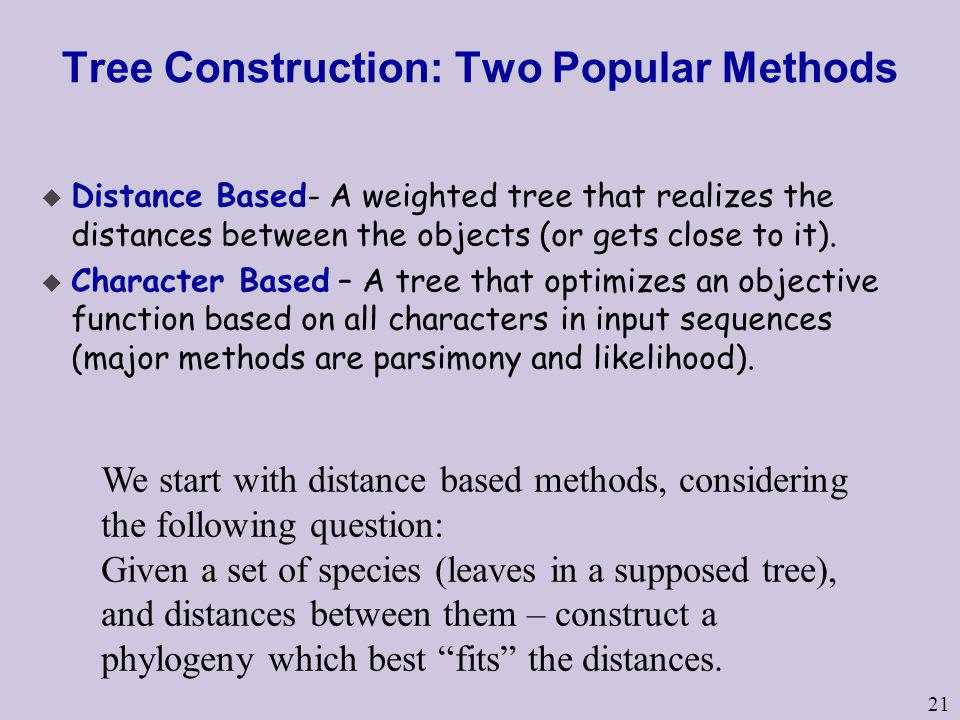 21 Tree Construction: Two Popular Methods u Distance Based- A weighted tree that realizes the distances between the objects (or gets close to it). u C